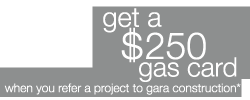 Get a $250 gas card when you refer a project to gara construction.